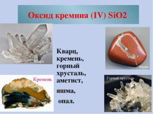 Оксид кремния (IV) SiO2 Кварц, кремень, горный хрусталь, аметист, яшма, опал.