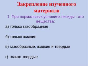 1. При нормальных условиях оксиды - это вещества: а) только газообразные б) т