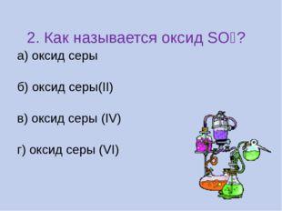 2. Как называется оксид SO₂? а) оксид серы б) оксид серы(II) в) оксид серы (