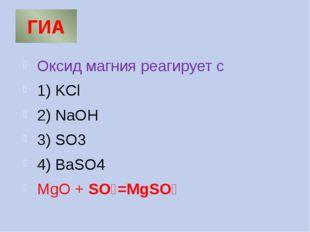 ГИА Оксид магния реагирует с 1) KCl 2) NaOH 3) SO3 4) BaSO4 MgO + SO₃=MgSO₄