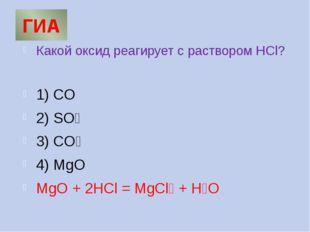 ГИА Какой оксид реагирует с раствором HCl? 1) CO 2) SO₃ 3) СO₂ 4) MgO MgO + 2