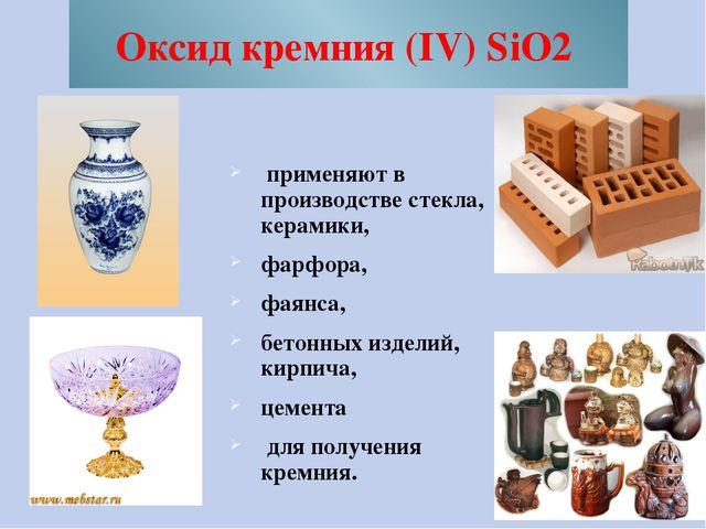 Оксид кремния (IV) SiO2 применяют в производстве стекла, керамики, фарфора, ф...