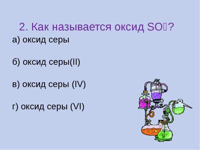 2. Как называется оксид SO₂? а) оксид серы б) оксид серы(II) в) оксид серы (...