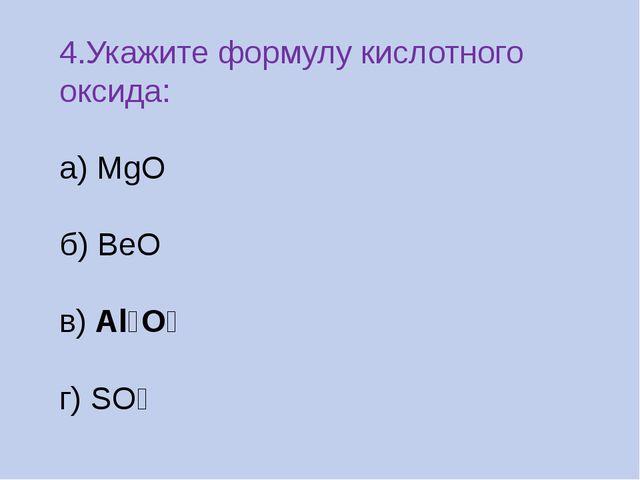 4.Укажите формулу кислотного оксида: а) MgO б) BeO в) Al₂O₃ г) SO₂