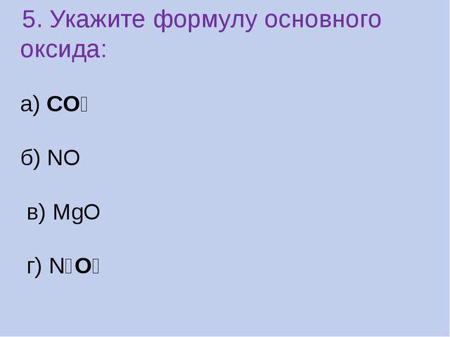 .5. Укажите формулу основного оксида: а) CO₂ б) NO в) MgO г) N₂O₅