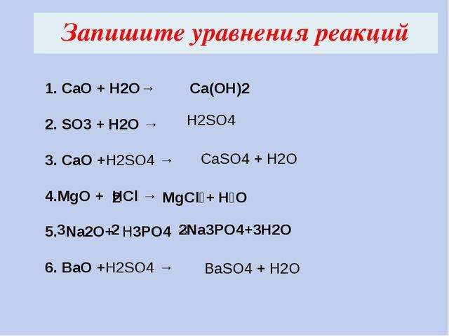 Запишите уравнения реакций 1. CaO + H2O→ 2. SO3 + H2O → 3. СаO +H2SO4 → 4.MgO...