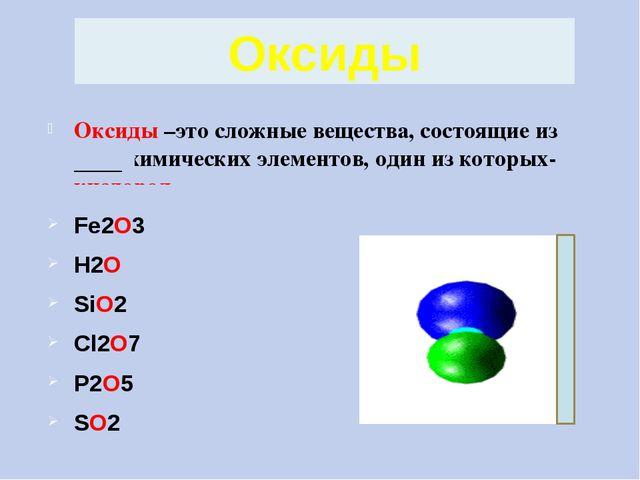 Оксиды –это сложные вещества, состоящие из двух химических элементов, один из...