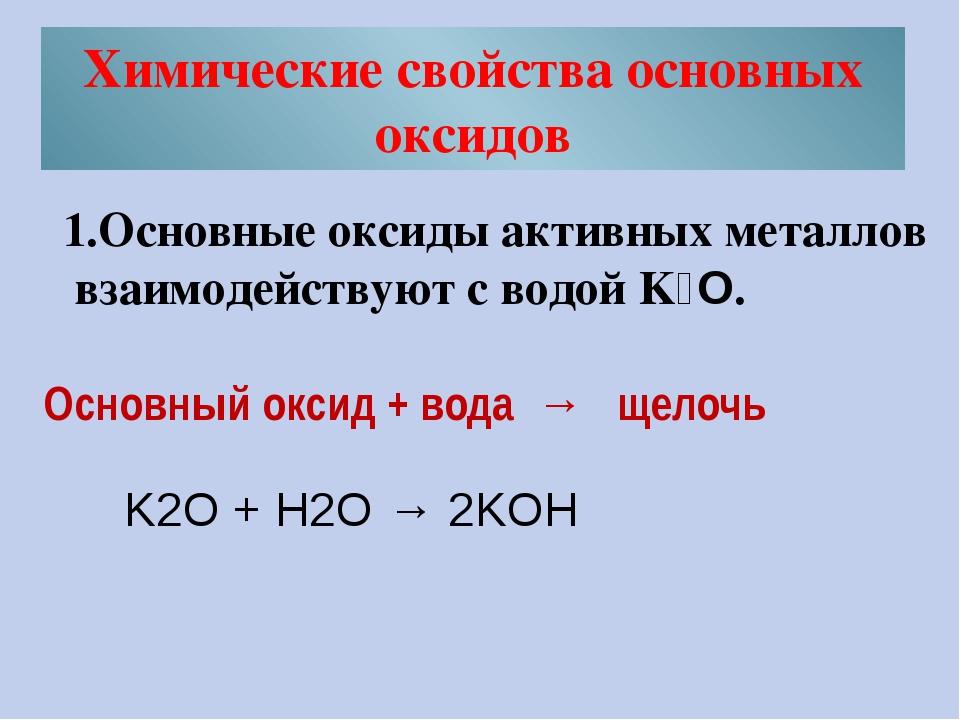 Химические свойства основных оксидов 1.Основные оксиды активных металлов взаи...