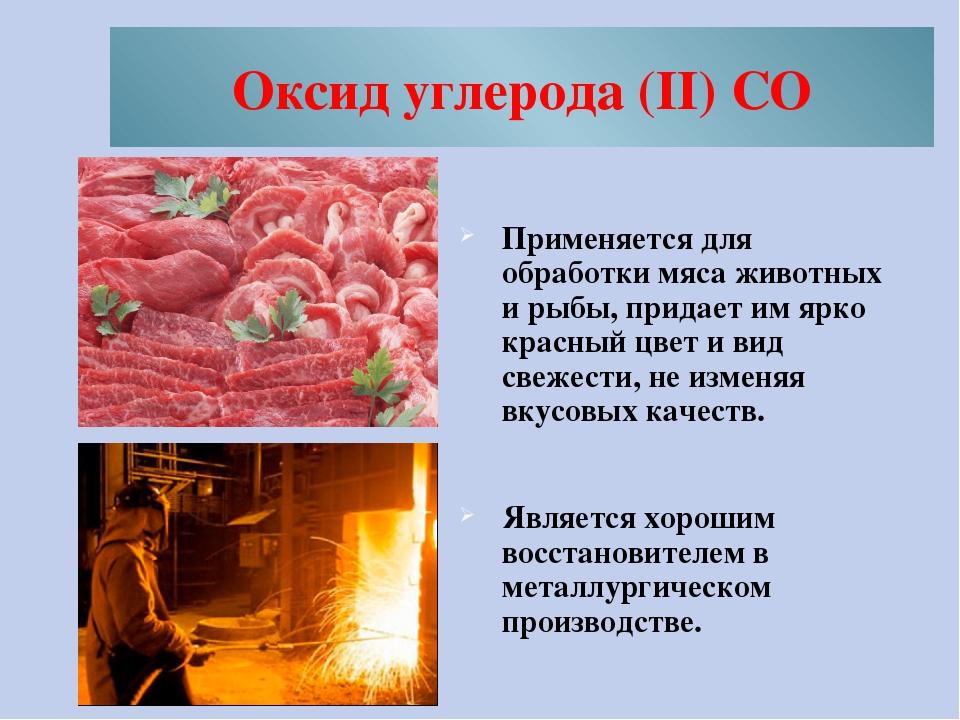 Оксид углерода (II) CO Применяется для обработки мяса животных и рыбы, придае...