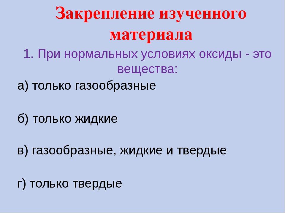 1. При нормальных условиях оксиды - это вещества: а) только газообразные б) т...
