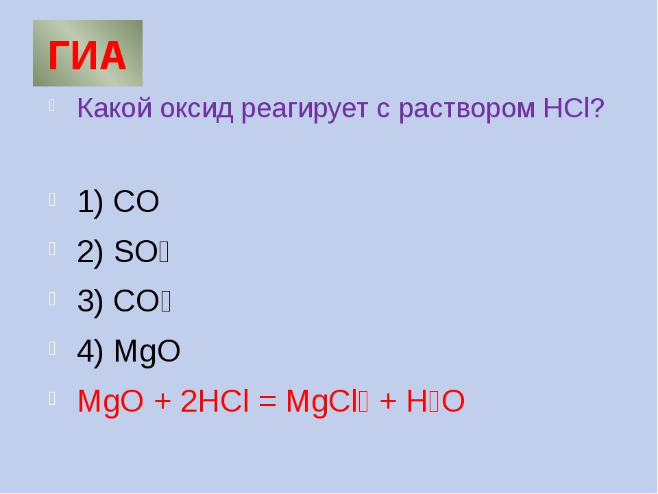ГИА Какой оксид реагирует с раствором HCl? 1) CO 2) SO₃ 3) СO₂ 4) MgO MgO + 2...