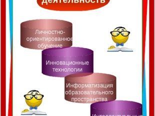 Учебная деятельность Личностно- ориентированное обучение Инновационные техно
