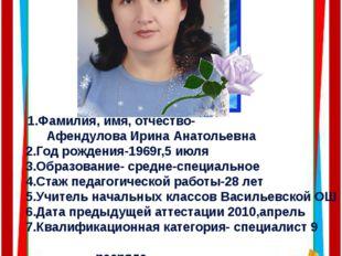 1.Фамилия, имя, отчество- Афендулова Ирина Анатольевна 2.Год рождения-1969г,