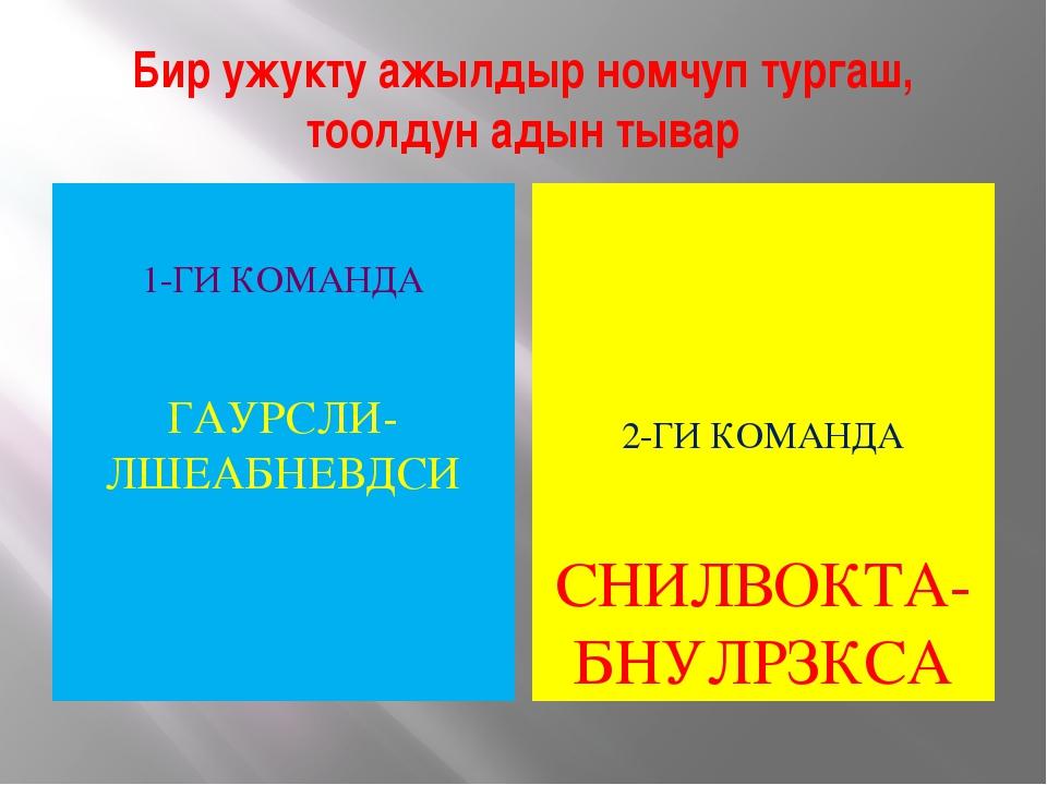 1-ГИ КОМАНДА ГАУРСЛИ-ЛШЕАБНЕВДСИ 2-ГИ КОМАНДА СНИЛВОКТА-БНУЛРЗКСА Бир ужукту...