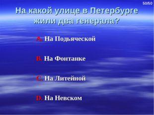 На какой улице в Петербурге жили два генерала? А. На Подьяческой В. На Фонтан