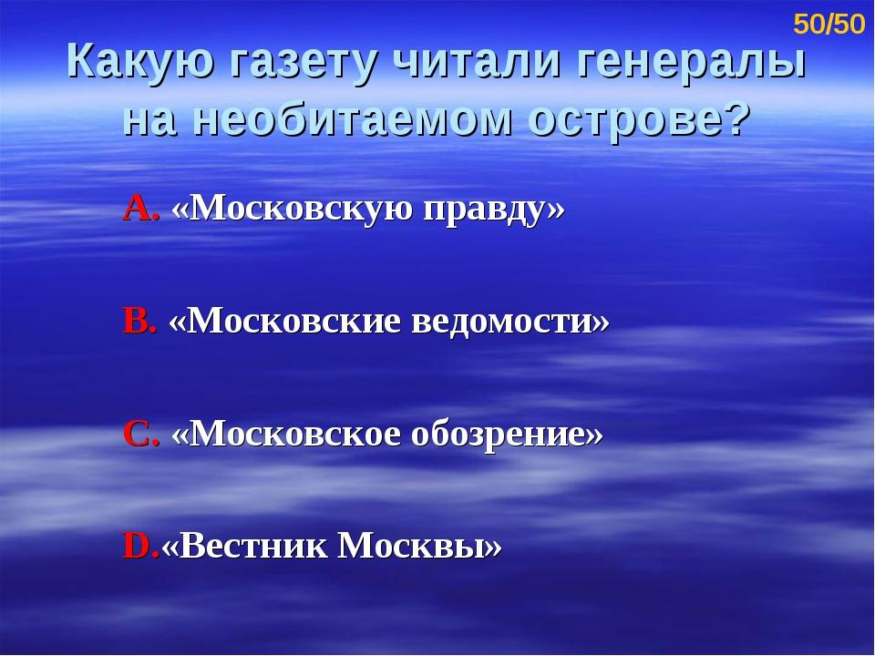 Какую газету читали генералы на необитаемом острове? А. «Московскую правду» В...