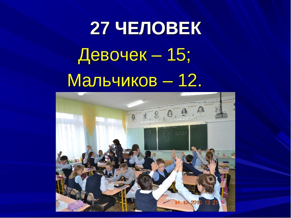 27 ЧЕЛОВЕК Девочек – 15; Мальчиков – 12.