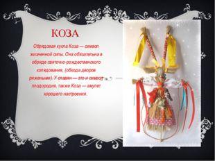 КОЗА Обрядовая кукла Коза — символ жизненной силы. Она обязательна в обряде с