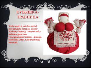 КУБЫШКА- ТРАВНИЦА Чтобы воздух в избе был чистый, изготавливали полезную куко