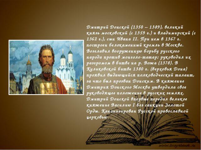 Дмитрий Донской (1350 – 1389), великий князь московский (с 1359 г.) и владим...