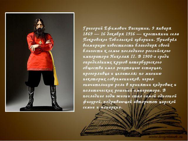 Григорий Ефимович Распутин,9 января 1869 — 16 декабря 1916 — крестьянин сел...
