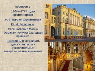 построен в 1764—1775 годах архитекторами Ж.Б.Валлен-Деламотоми Ю.М.Фел