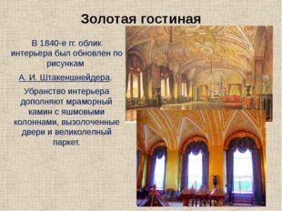Золотая гостиная В 1840-е гг. облик интерьера был обновлен по рисункам А. И.
