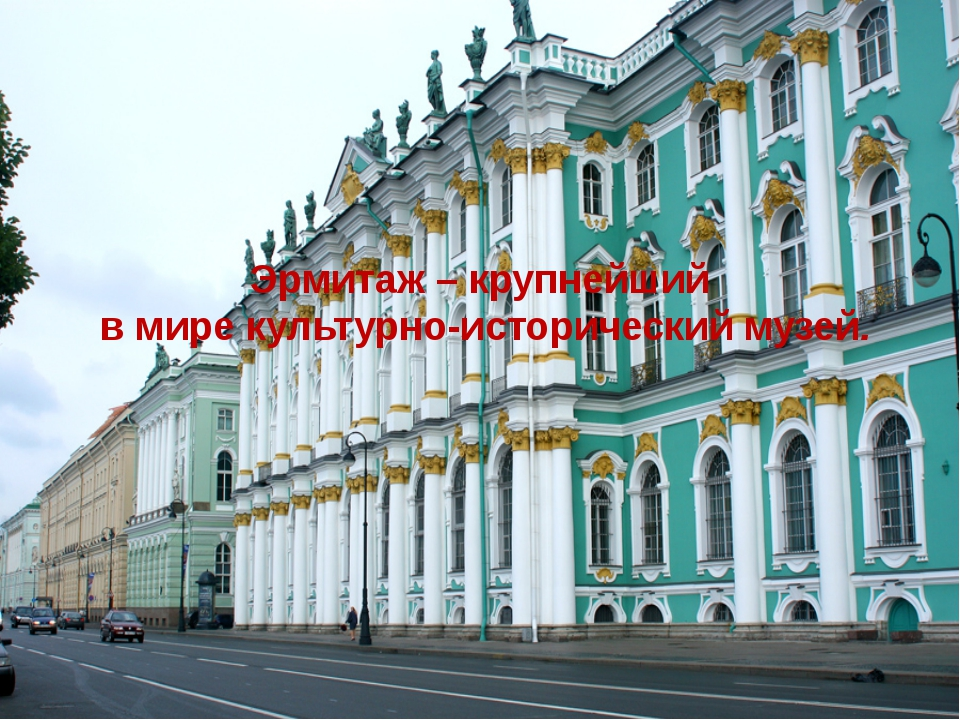 Эрмитаж – крупнейший в мире культурно-исторический музей.