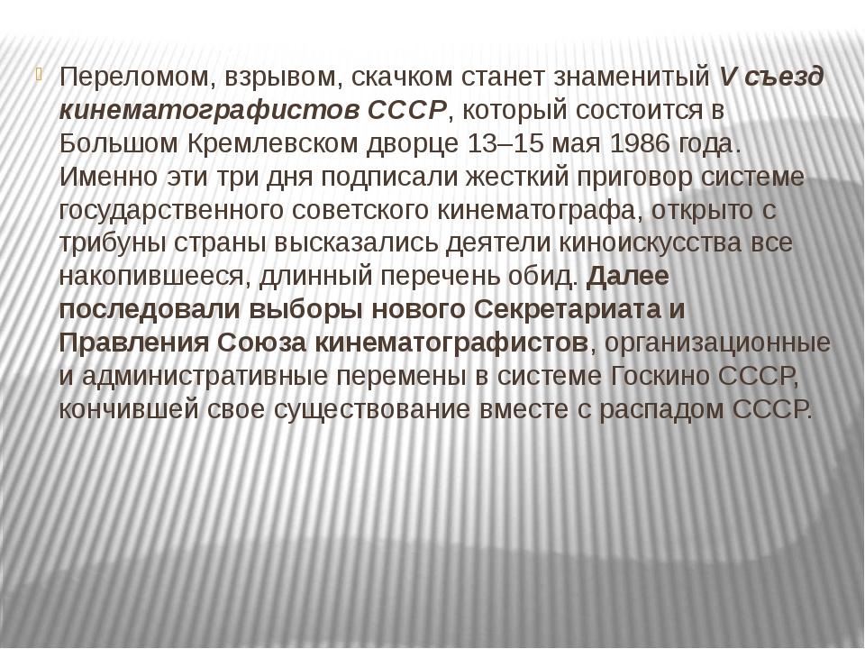 Переломом, взрывом, скачком станет знаменитый V съезд кинематографистов СССР,...