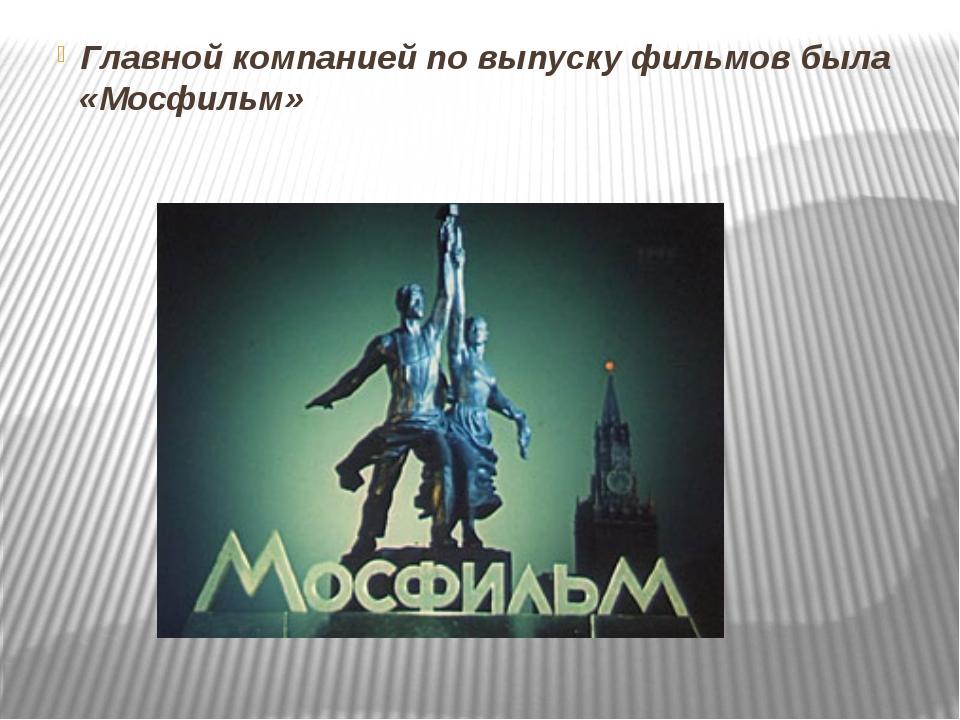 Главной компанией по выпуску фильмов была «Мосфильм»