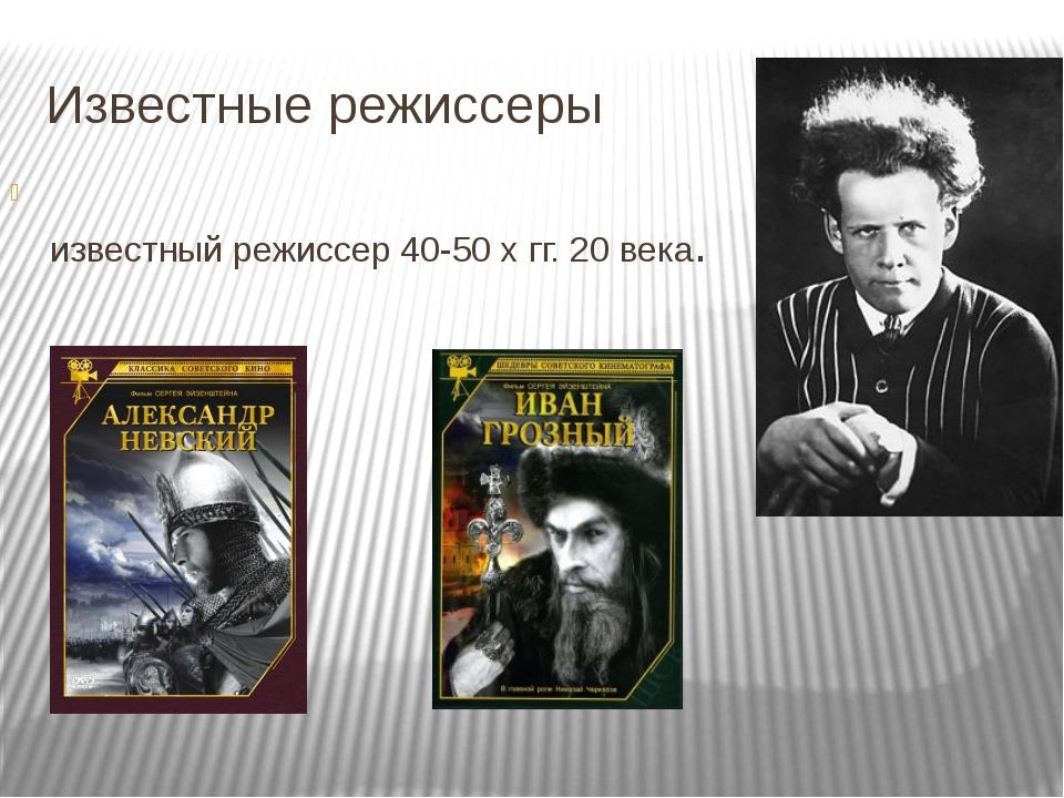 Известные режиссеры Серге́й Миха́йлович Эйзенште́йн – известный режиссер 40-5...