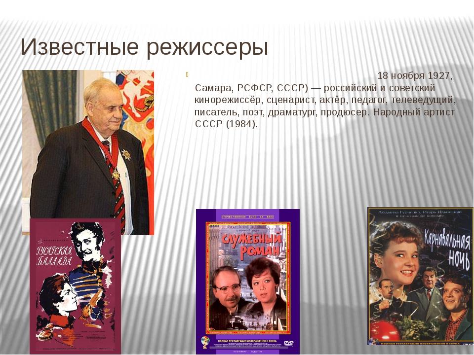 Известные режиссеры Эльда́р Алекса́ндрович Ряза́нов (18 ноября 1927, Самара,...