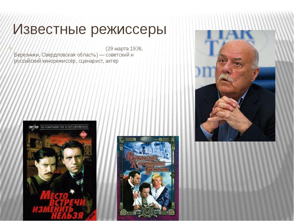 Известные режиссеры Станисла́в Серге́евич Говору́хин (29 марта 1936, Березник...