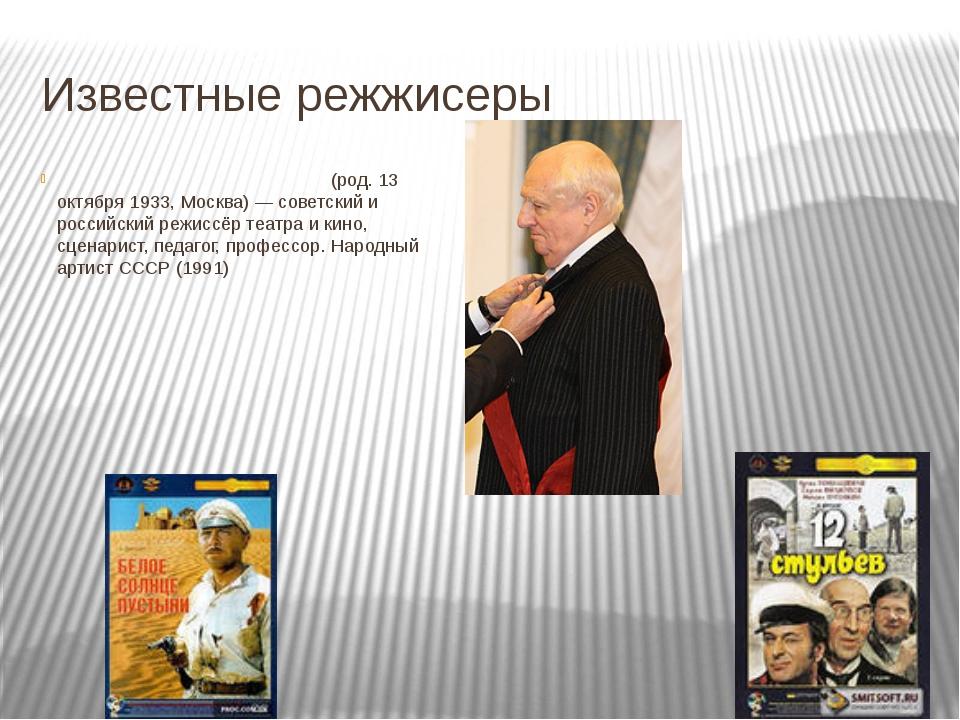 Известные режжисеры Марк Анато́льевич Заха́ров (род. 13 октября 1933, Москва)...