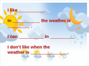 I like___________. In ___________ the weather is _________ . I can __________