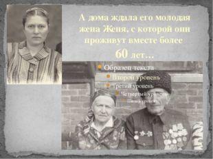 А дома ждала его молодая жена Женя, с которой они проживут вместе более 60 лет…