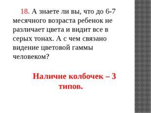 18. А знаете ли вы, что до 6-7 месячного возраста ребенок не различает цвета