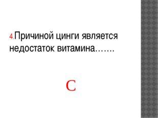 4.Причиной цинги является недостаток витамина……. С