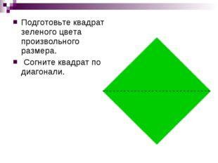 Подготовьте квадрат зеленого цвета произвольного размера. Согните квадрат по