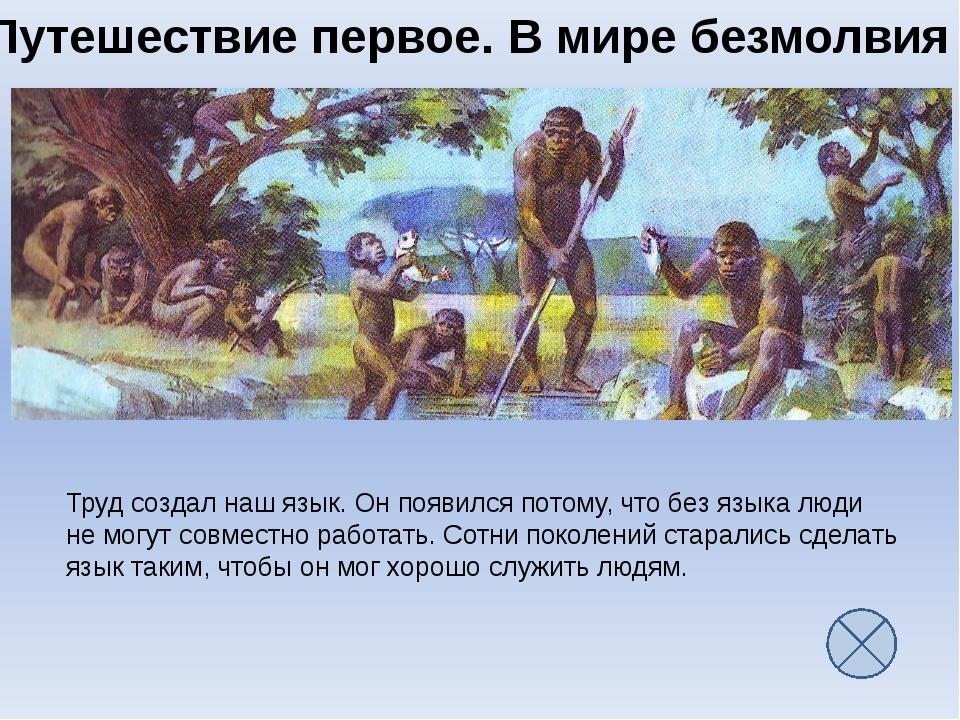 Путешествие первое. В мире безмолвия Труд создал наш язык. Он появился потому...