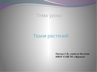 Тема урока Ткани растений Ткачева С.В., учитель биологии МБОУ СОШ №2 г.Корсаков