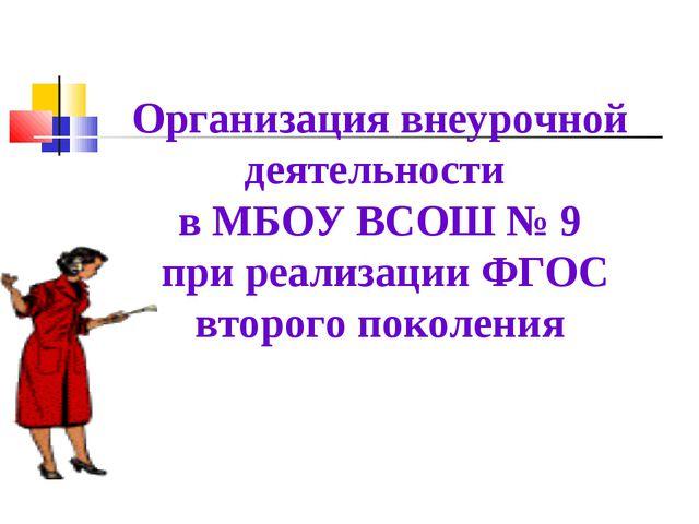 Организация внеурочной деятельности в МБОУ ВСОШ № 9 при реализации ФГОС второ...