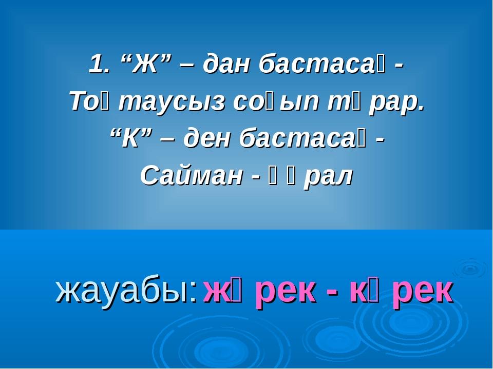 """1. """"Ж"""" – дан бастасаң- Тоқтаусыз соғып тұрар. """"К"""" – ден бастасаң- Сайман - құ..."""