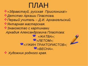 ПЛАН «Здравствуй, русская Прислониха!» Детство Аркаши Пластова. Первый учите