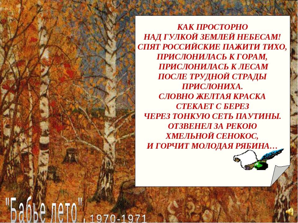 КАК ПРОСТОРНО НАД ГУЛКОЙ ЗЕМЛЕЙ НЕБЕСАМ! СПЯТ РОССИЙСКИЕ ПАЖИТИ ТИХО, ПРИСЛО...