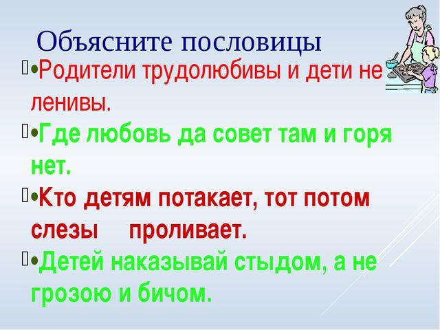 Объясните пословицы •Родители трудолюбивы и дети не ленивы. •Где любовь да со...