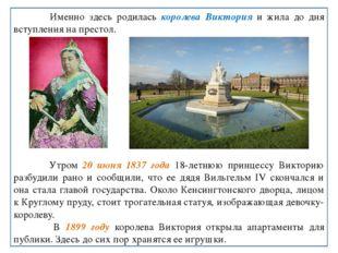 Именно здесь родилась королева Виктория и жила до дня вступления на престол.