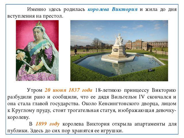Именно здесь родилась королева Виктория и жила до дня вступления на престол....
