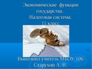 Экономические функции государства. Налоговая система. 11 класс Выполнил учите