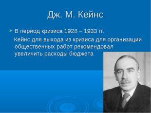 Дж. М. Кейнс В период кризиса 1928 – 1933 гг. Кейнс для выхода из кризиса для